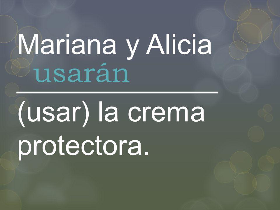 Mariana y Alicia _____________ (usar) la crema protectora. usarán