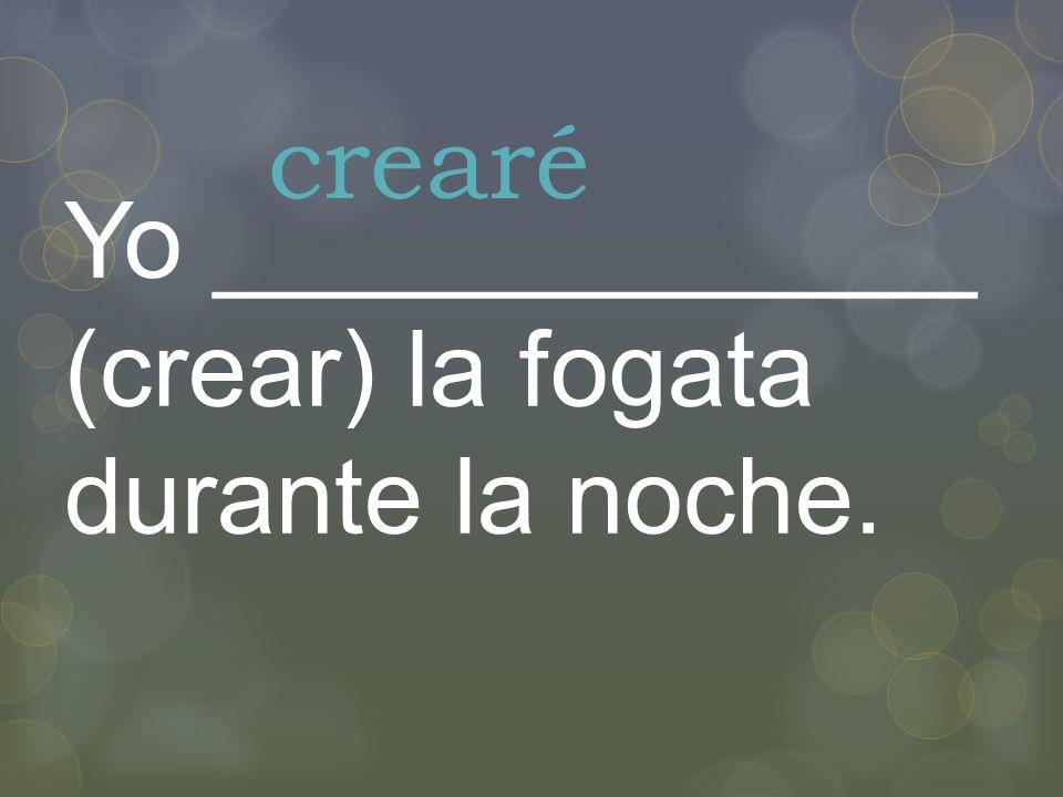 Yo _____________ (crear) la fogata durante la noche. crearé