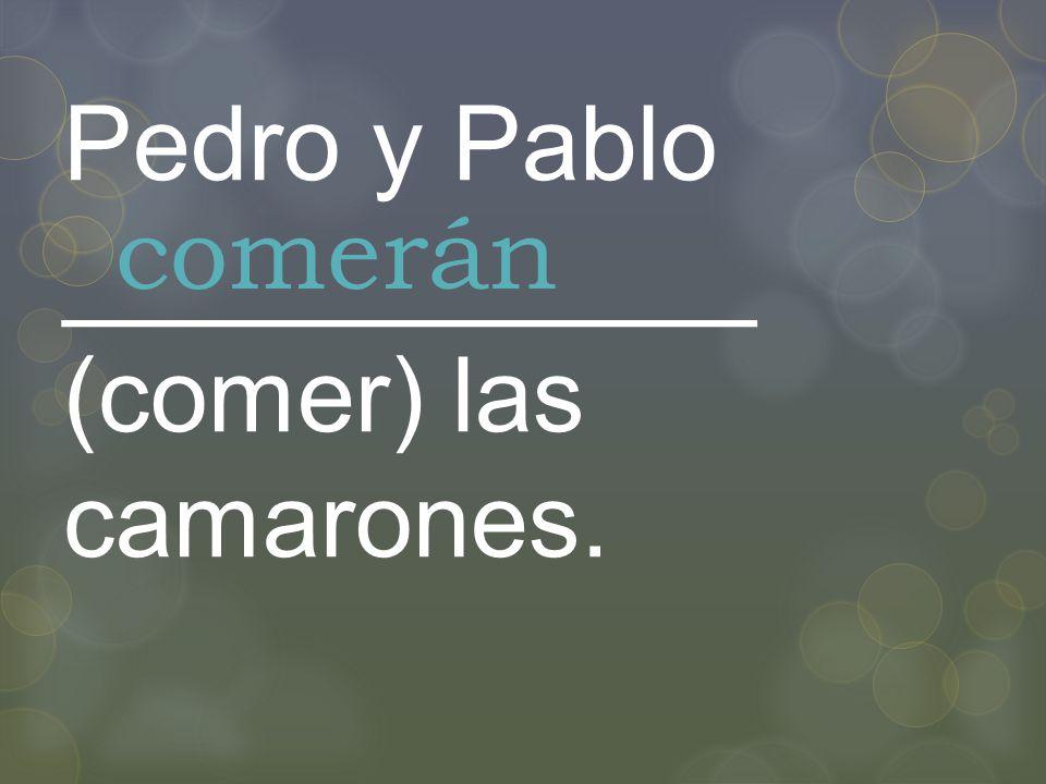 Pedro y Pablo ____________ (comer) las camarones. comerán