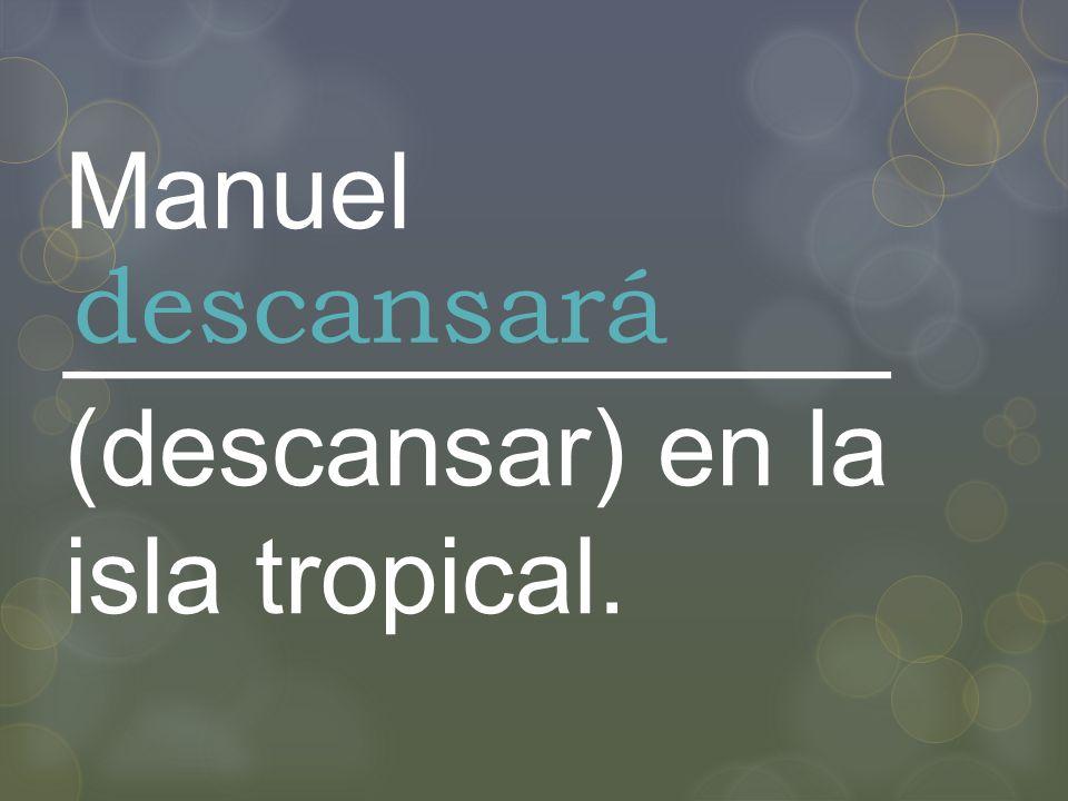Manuel ______________ (descansar) en la isla tropical. descansará