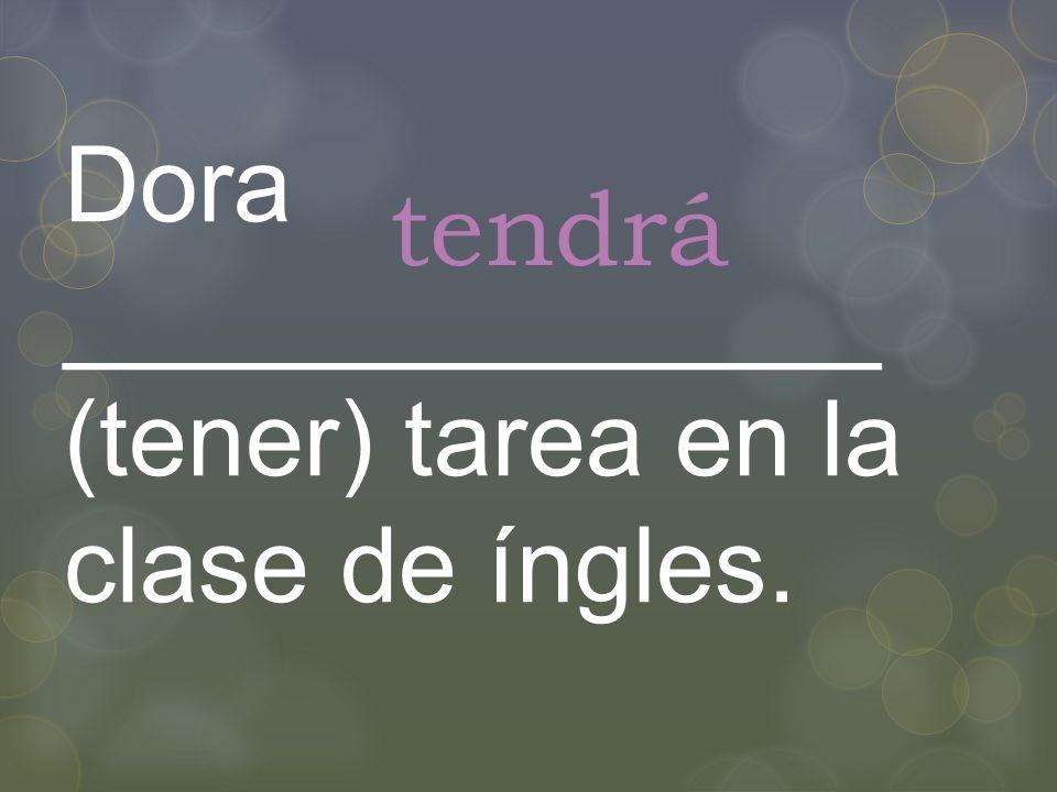 Dora ______________ (tener) tarea en la clase de íngles. tendrá