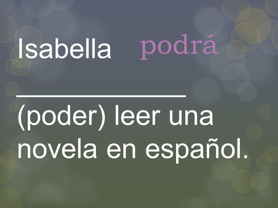 Isabella ___________ (poder) leer una novela en español. podrá