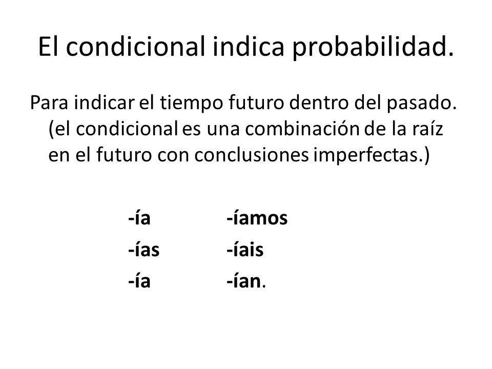 El condicional indica probabilidad. Para indicar el tiempo futuro dentro del pasado.