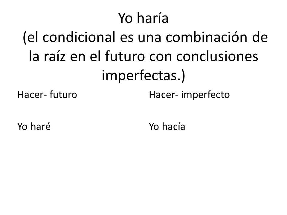 Yo haría (el condicional es una combinación de la raíz en el futuro con conclusiones imperfectas.) Hacer- futuro Yo haré Hacer- imperfecto Yo hacía