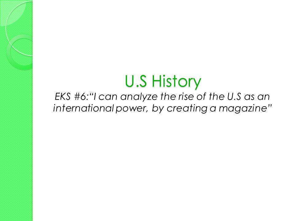 U.S History U.S History EKS #6: I can analyze the rise of the U.S as an international power, by creating a magazine