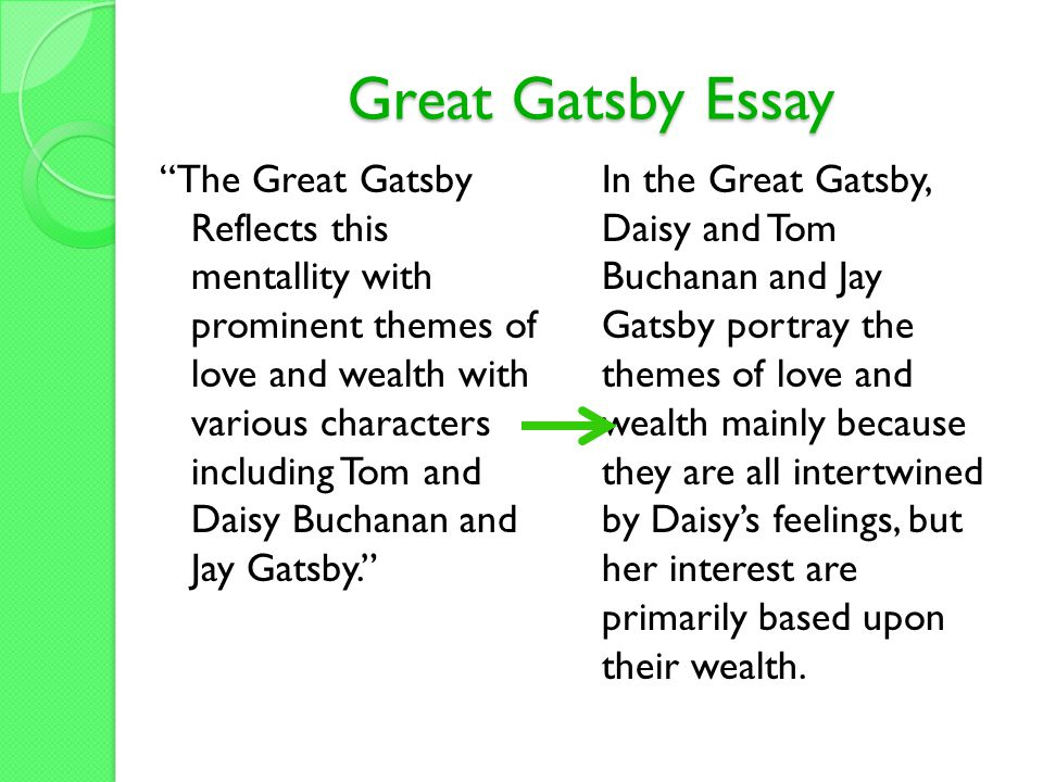 Great Gatsby Essay The Great Gatsby Reflects this mentallity with prominent themes of love and wealth with various characters including Tom and Daisy Buchanan and Jay Gatsby. In the Great Gatsby, Daisy and Tom Buchanan and Jay Gatsby portray the themes of love and wealth mainly because they are all intertwined by Daisy's feelings, but her interest are primarily based upon their wealth.
