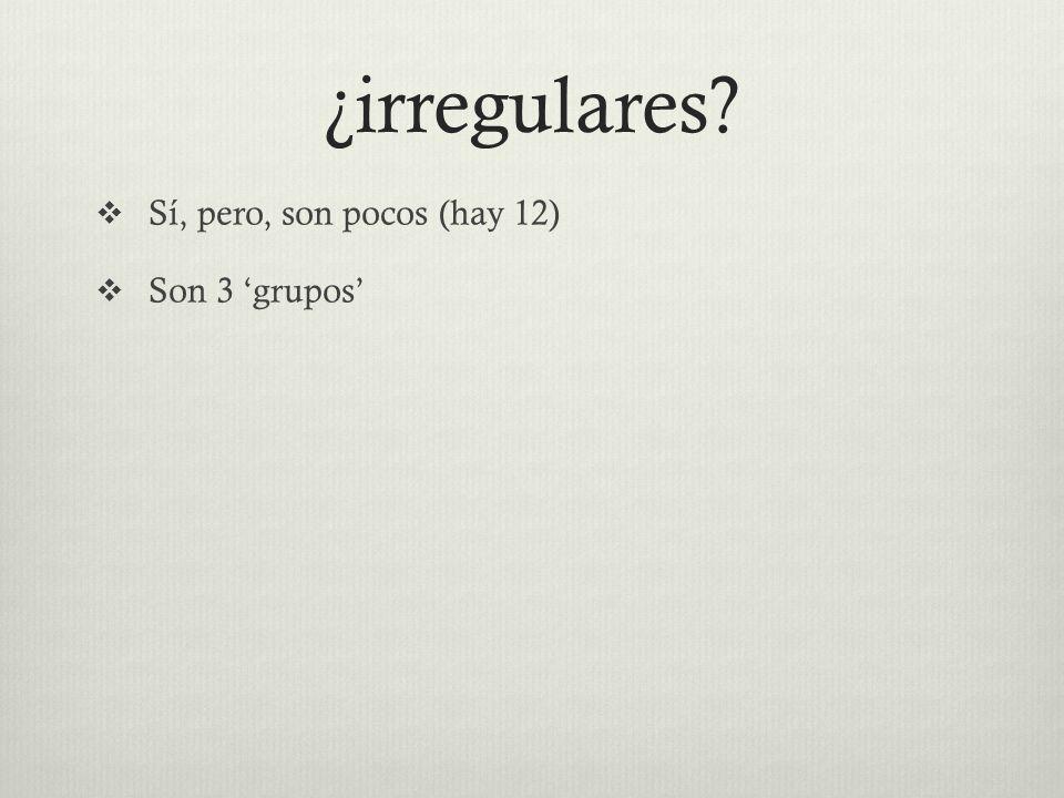 ¿irregulares  Sí, pero, son pocos (hay 12)  Son 3 'grupos'