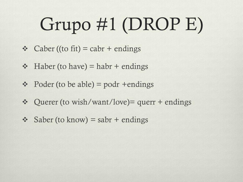 Grupo #1 (DROP E)  Caber ((to fit) = cabr + endings  Haber (to have) = habr + endings  Poder (to be able) = podr +endings  Querer (to wish/want/love)= querr + endings  Saber (to know) = sabr + endings