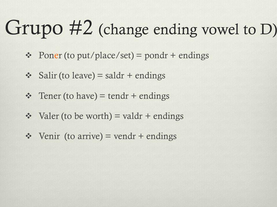 Grupo #2 (change ending vowel to D)  Poner (to put/place/set) = pondr + endings  Salir (to leave) = saldr + endings  Tener (to have) = tendr + endings  Valer (to be worth) = valdr + endings  Venir (to arrive) = vendr + endings