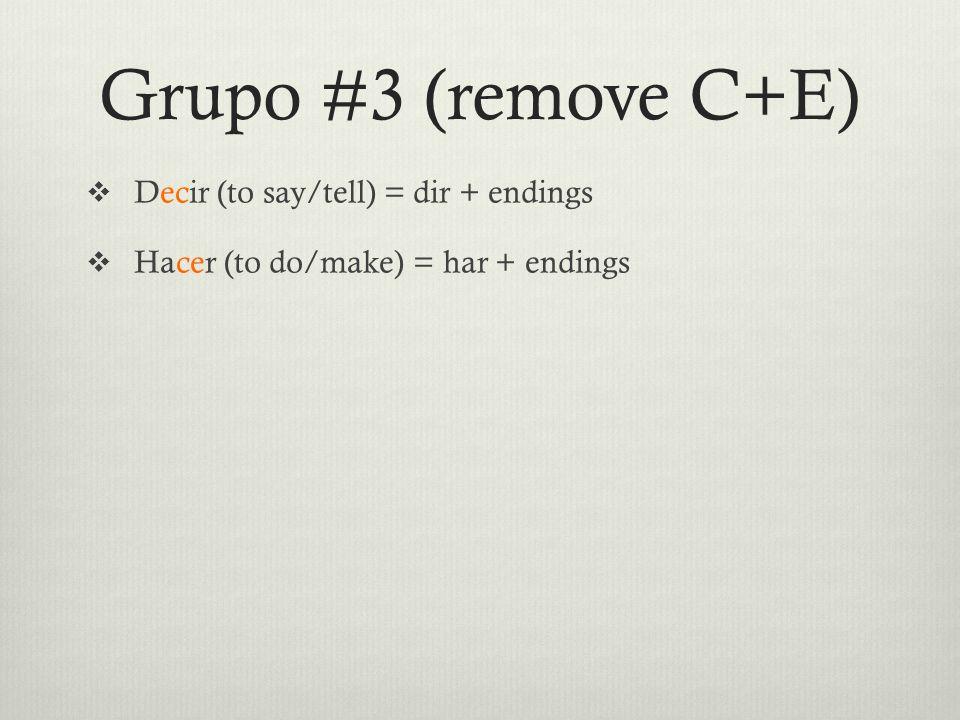 Grupo #3 (remove C+E)  Decir (to say/tell) = dir + endings  Hacer (to do/make) = har + endings