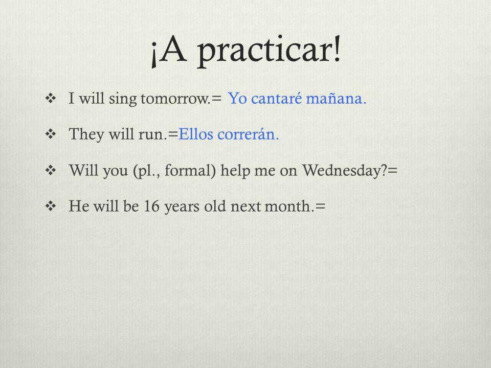 ¡A practicar.  I will sing tomorrow.= Yo cantaré mañana.