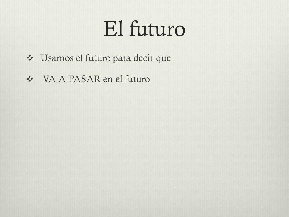 El futuro  Usamos el futuro para decir que  VA A PASAR en el futuro