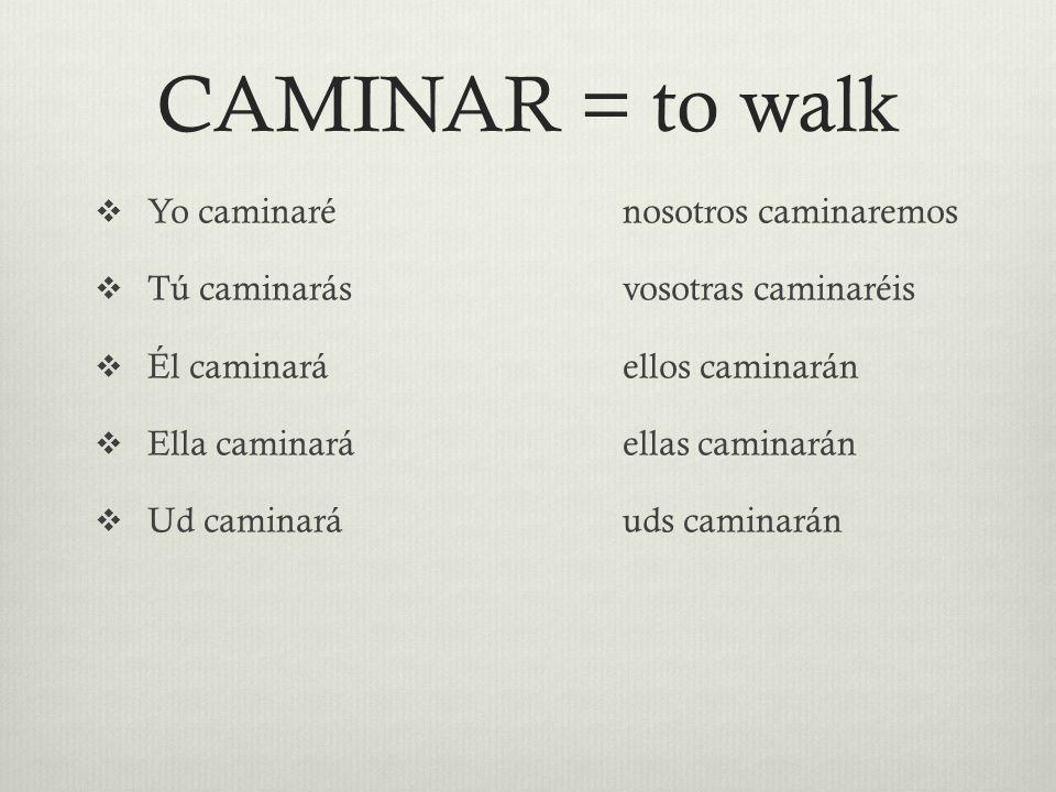 CAMINAR = to walk  Yo caminarénosotros caminaremos  Tú caminarásvosotras caminaréis  Él caminaráellos caminarán  Ella caminaráellas caminarán  Ud caminaráuds caminarán