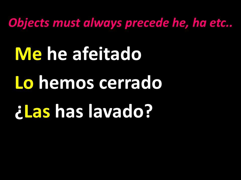 Me he afeitado Lo hemos cerrado ¿Las has lavado Objects must always precede he, ha etc..