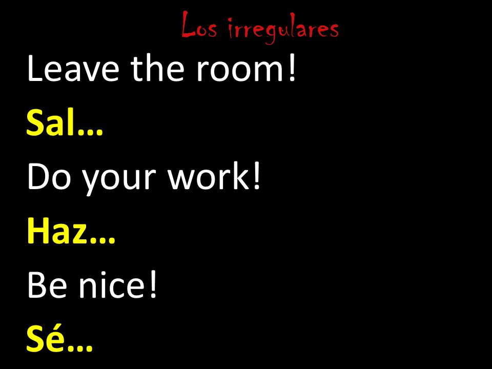 Los irregulares Leave the room! Sal… Do your work! Haz… Be nice! Sé…