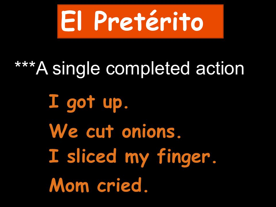 El Pretérito ***A single completed action I got up. We cut onions. I sliced my finger. Mom cried.