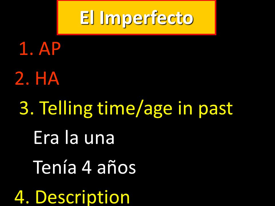 El Imperfecto 1. AP 2. HA 3. Telling time/age in past Era la una Tenía 4 años 4. Description