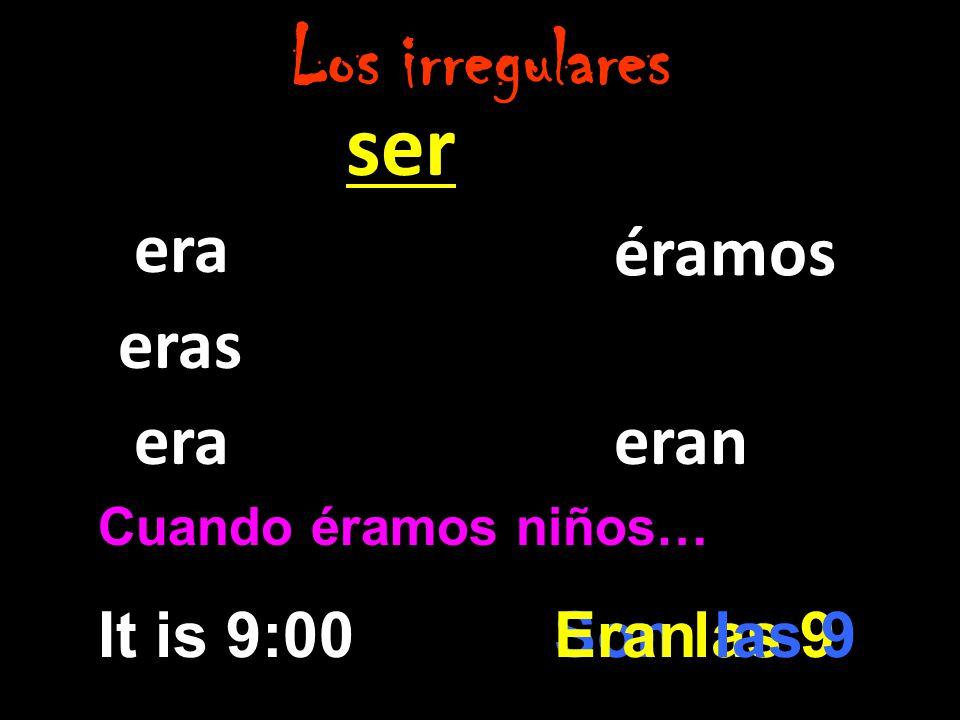ser era eras era éramos eran Los irregulares Cuando éramos niños… It is 9:00Son las 9Eran las 9