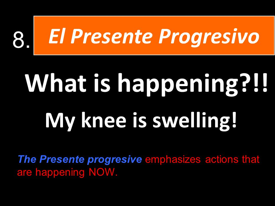 What is happening !. My knee is swelling. El Presente Progresivo 8.
