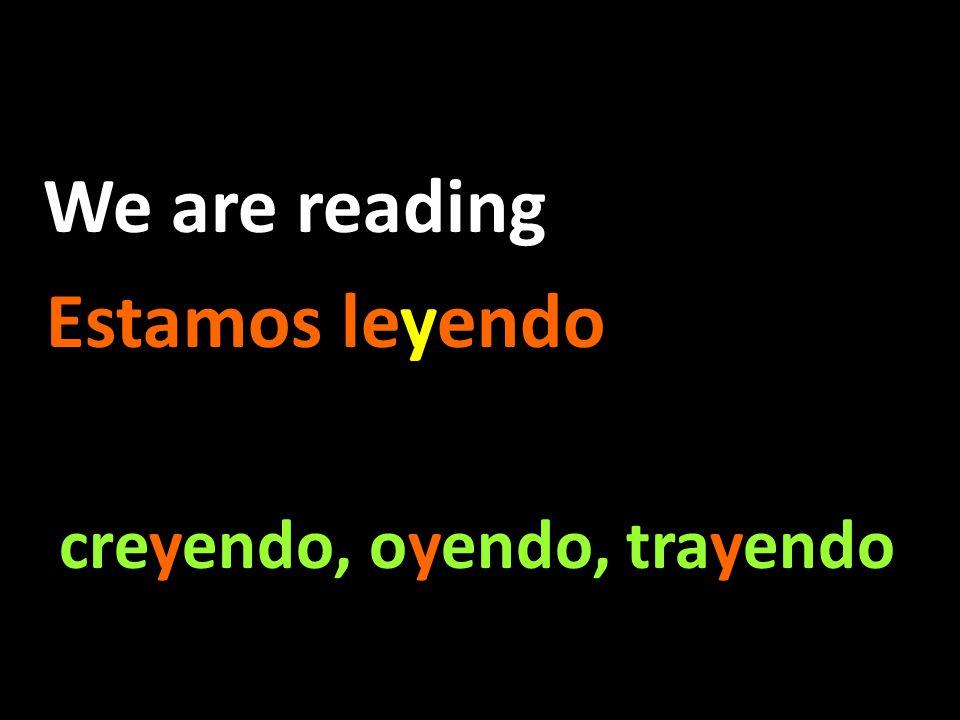 We are reading Estamos leyendo creyendo, oyendo, trayendo creyendo, oyendo, trayendo