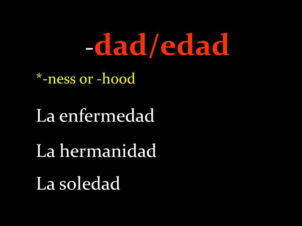 - dad/edad *-ness or -hood La enfermedad La hermanidad La soledad