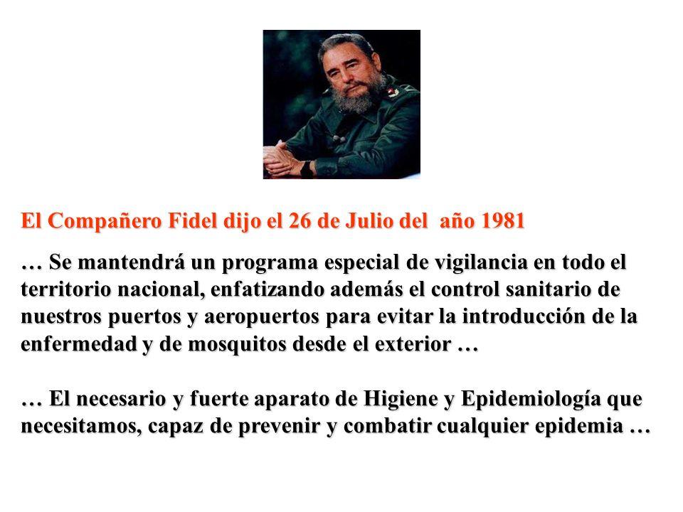El Compañero Fidel dijo el 26 de Julio del año 1981 … Se mantendrá un programa especial de vigilancia en todo el territorio nacional, enfatizando además el control sanitario de nuestros puertos y aeropuertos para evitar la introducción de la enfermedad y de mosquitos desde el exterior … … El necesario y fuerte aparato de Higiene y Epidemiología que necesitamos, capaz de prevenir y combatir cualquier epidemia …