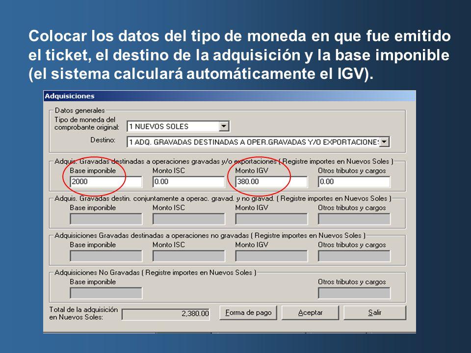Colocar los datos del tipo de moneda en que fue emitido el ticket, el destino de la adquisición y la base imponible (el sistema calculará automáticamente el IGV).