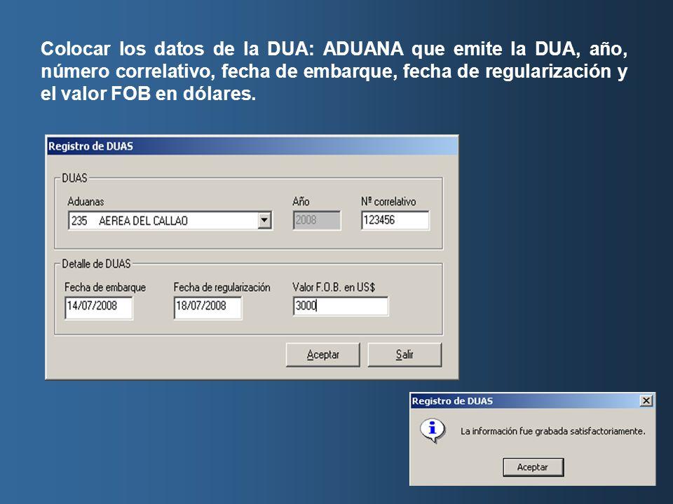 Colocar los datos de la DUA: ADUANA que emite la DUA, año, número correlativo, fecha de embarque, fecha de regularización y el valor FOB en dólares.