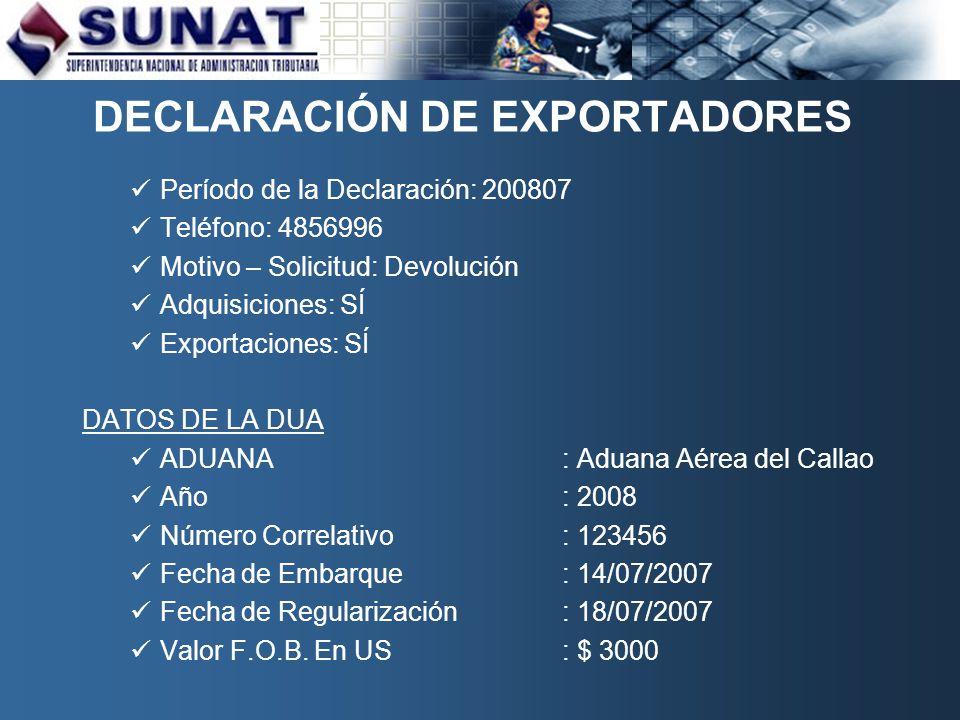 DECLARACIÓN DE EXPORTADORES Período de la Declaración: 200807 Teléfono: 4856996 Motivo – Solicitud: Devolución Adquisiciones: SÍ Exportaciones: SÍ DATOS DE LA DUA ADUANA: Aduana Aérea del Callao Año: 2008 Número Correlativo: 123456 Fecha de Embarque: 14/07/2007 Fecha de Regularización: 18/07/2007 Valor F.O.B.