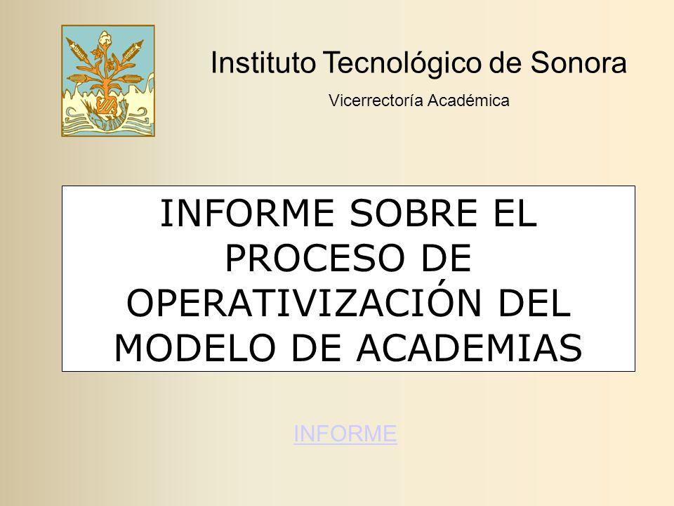 INFORME SOBRE EL PROCESO DE OPERATIVIZACIÓN DEL MODELO DE ACADEMIAS Instituto Tecnológico de Sonora Vicerrectoría Académica INFORME