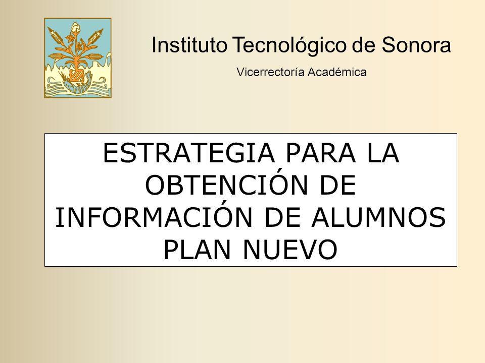 ESTRATEGIA PARA LA OBTENCIÓN DE INFORMACIÓN DE ALUMNOS PLAN NUEVO Instituto Tecnológico de Sonora Vicerrectoría Académica