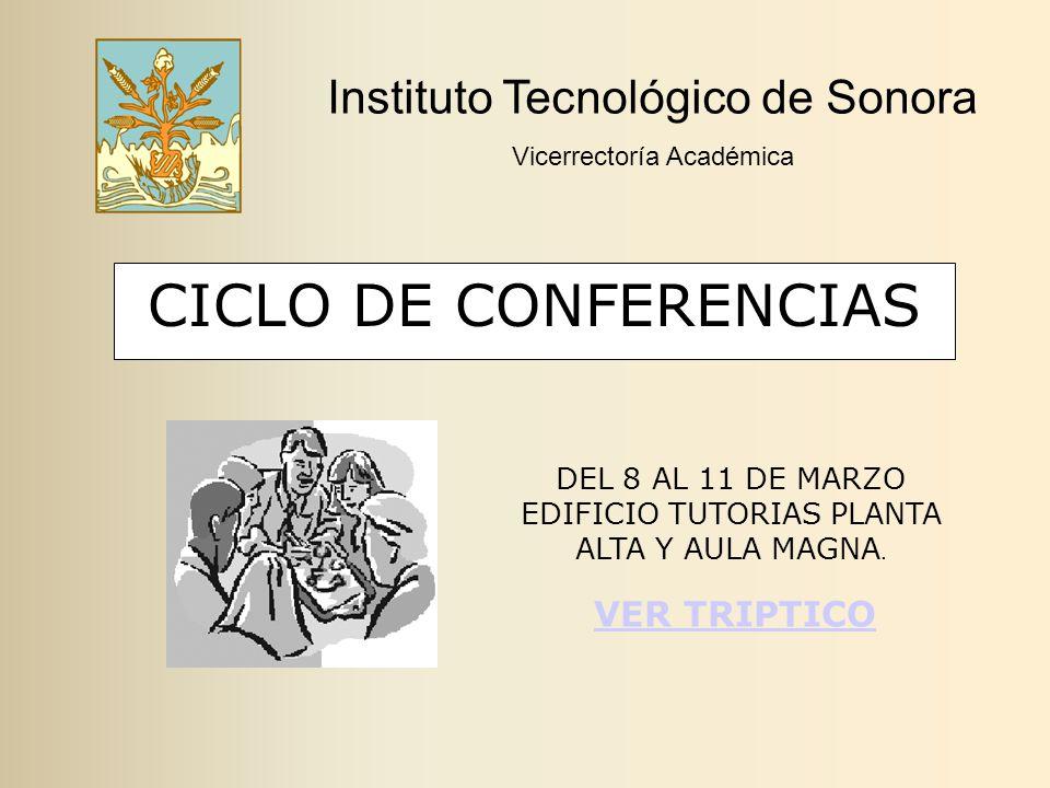CICLO DE CONFERENCIAS Instituto Tecnológico de Sonora Vicerrectoría Académica DEL 8 AL 11 DE MARZO EDIFICIO TUTORIAS PLANTA ALTA Y AULA MAGNA.