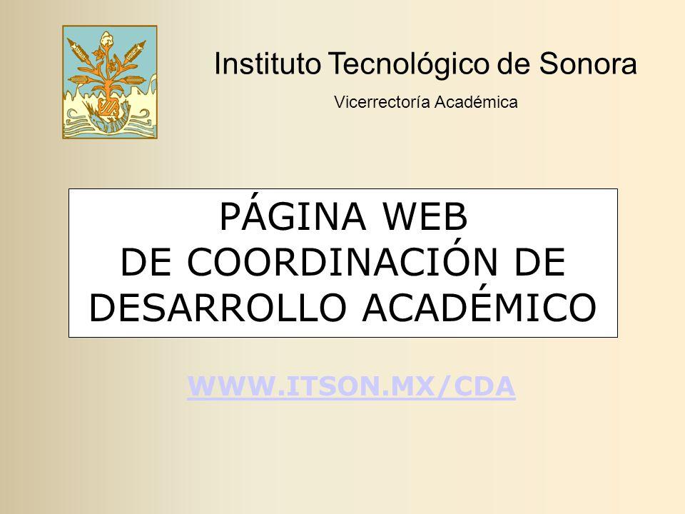 PÁGINA WEB DE COORDINACIÓN DE DESARROLLO ACADÉMICO Instituto Tecnológico de Sonora Vicerrectoría Académica WWW.ITSON.MX/CDA