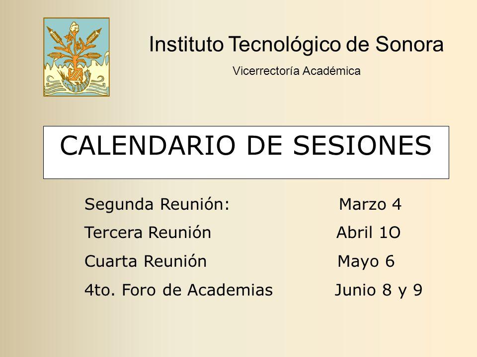 CALENDARIO DE SESIONES Instituto Tecnológico de Sonora Vicerrectoría Académica Segunda Reunión: Marzo 4 Tercera Reunión Abril 1O Cuarta Reunión Mayo 6 4to.