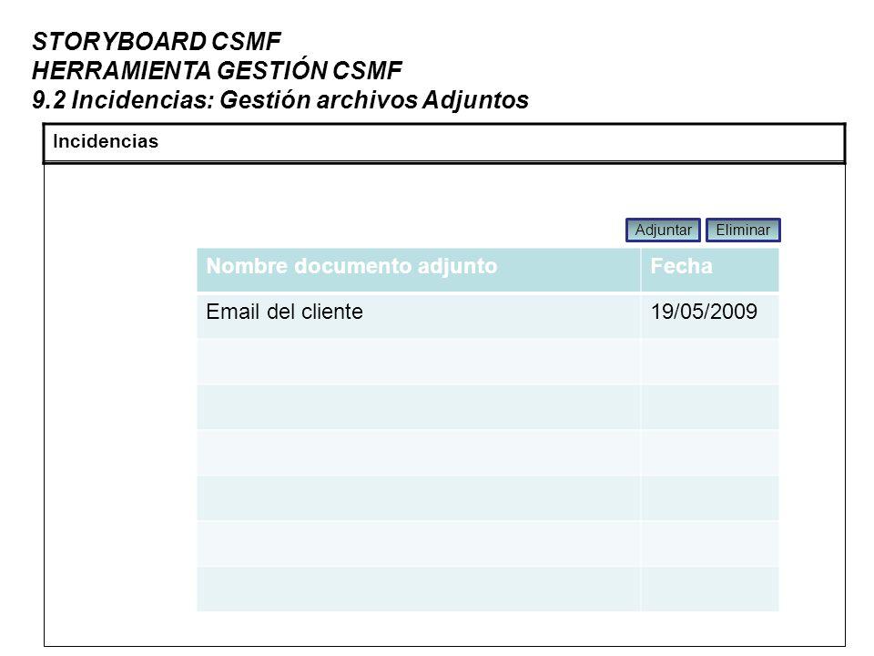 STORYBOARD CSMF HERRAMIENTA GESTIÓN CSMF 9.2 Incidencias: Gestión archivos Adjuntos Incidencias Nombre documento adjuntoFecha Email del cliente19/05/2009 AdjuntarEliminar