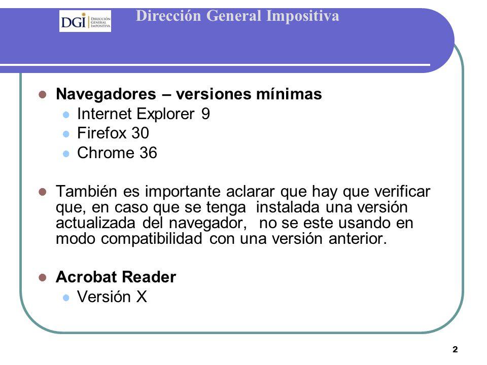 Dirección General Impositiva 2 Navegadores – versiones mínimas Internet Explorer 9 Firefox 30 Chrome 36 También es importante aclarar que hay que verificar que, en caso que se tenga instalada una versión actualizada del navegador, no se este usando en modo compatibilidad con una versión anterior.