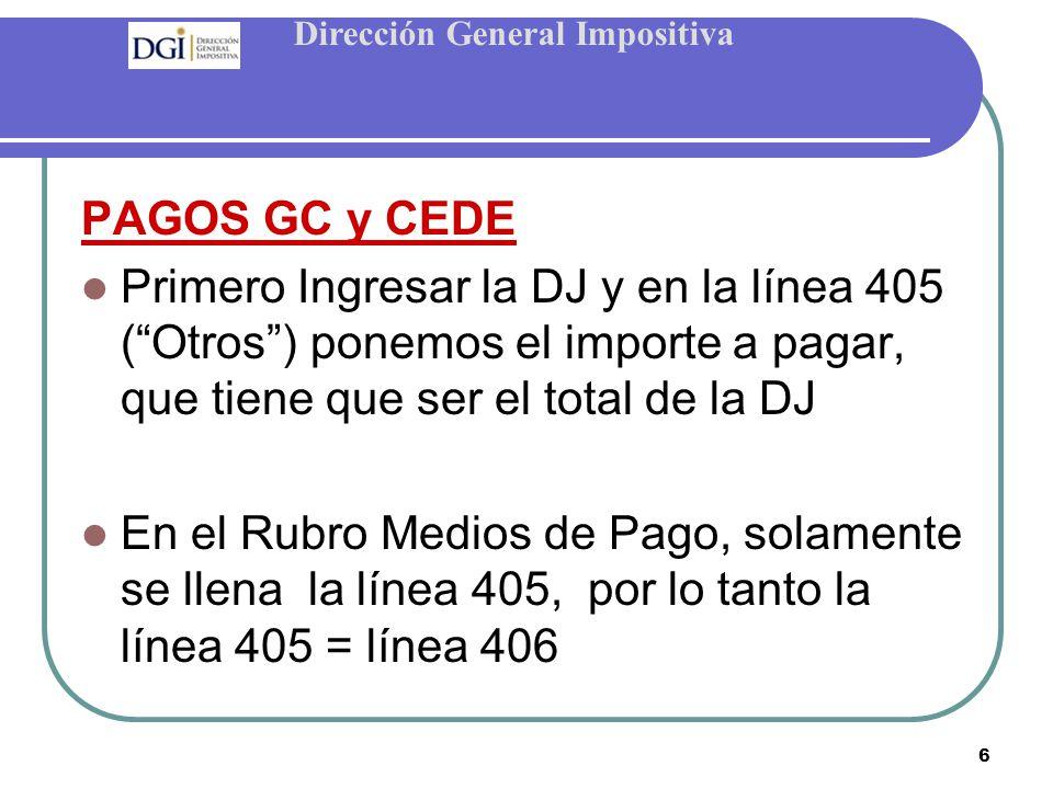Dirección General Impositiva 6 PAGOS GC y CEDE Primero Ingresar la DJ y en la línea 405 ( Otros ) ponemos el importe a pagar, que tiene que ser el total de la DJ En el Rubro Medios de Pago, solamente se llena la línea 405, por lo tanto la línea 405 = línea 406