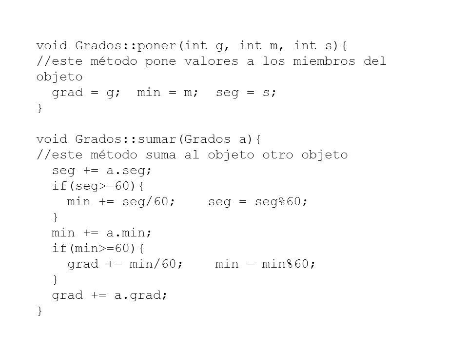 void Grados::poner(int g, int m, int s){ //este método pone valores a los miembros del objeto grad = g; min = m; seg = s; } void Grados::sumar(Grados a){ //este método suma al objeto otro objeto seg += a.seg; if(seg>=60){ min += seg/60; seg = seg%60; } min += a.min; if(min>=60){ grad += min/60; min = min%60; } grad += a.grad; }