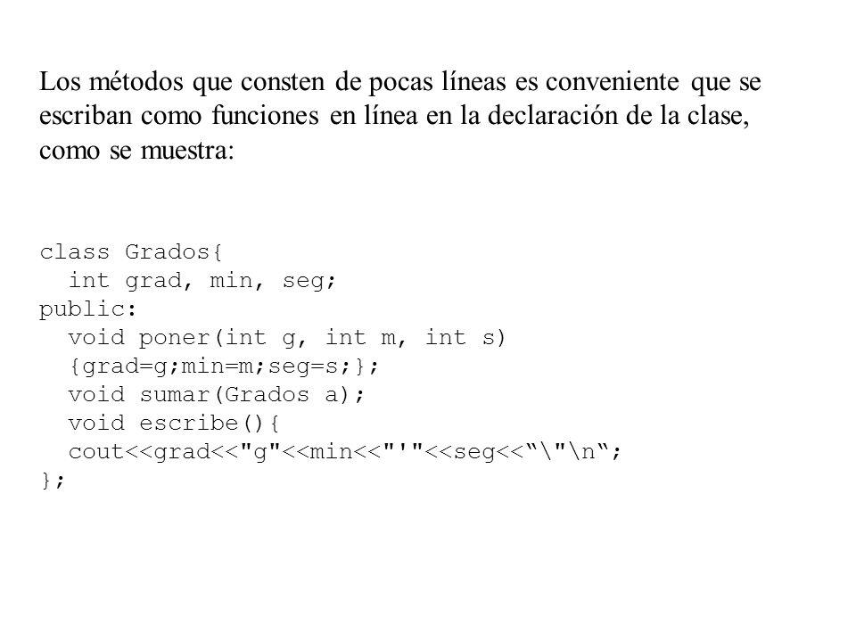 Los métodos que consten de pocas líneas es conveniente que se escriban como funciones en línea en la declaración de la clase, como se muestra: class Grados{ int grad, min, seg; public: void poner(int g, int m, int s) {grad=g;min=m;seg=s;}; void sumar(Grados a); void escribe(){ cout<<grad<< g <<min<< <<seg<< \ \n ; };