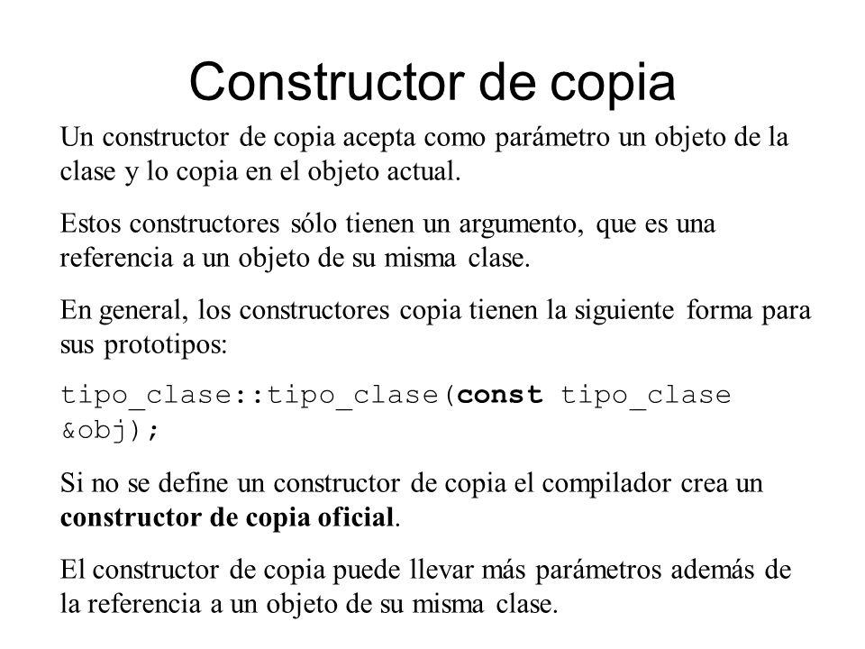 Constructor de copia Un constructor de copia acepta como parámetro un objeto de la clase y lo copia en el objeto actual.