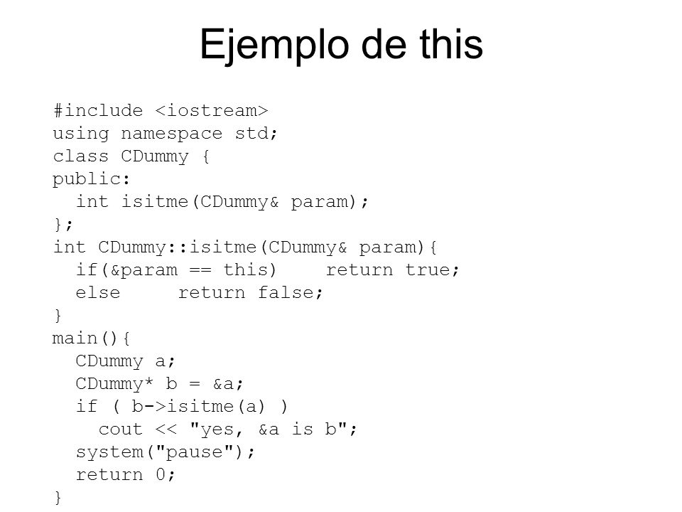 Ejemplo de this #include using namespace std; class CDummy { public: int isitme(CDummy& param); }; int CDummy::isitme(CDummy& param){ if(&param == this) return true; else return false; } main(){ CDummy a; CDummy* b = &a; if ( b->isitme(a) ) cout << yes, &a is b ; system( pause ); return 0; }
