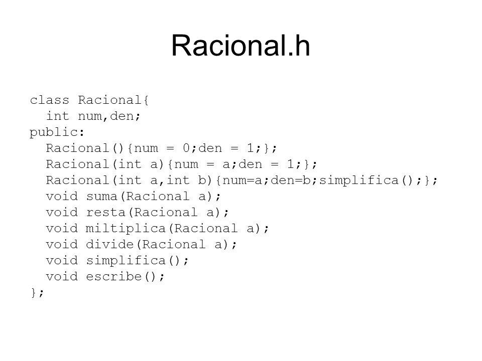 Racional.h class Racional{ int num,den; public: Racional(){num = 0;den = 1;}; Racional(int a){num = a;den = 1;}; Racional(int a,int b){num=a;den=b;simplifica();}; void suma(Racional a); void resta(Racional a); void miltiplica(Racional a); void divide(Racional a); void simplifica(); void escribe(); };