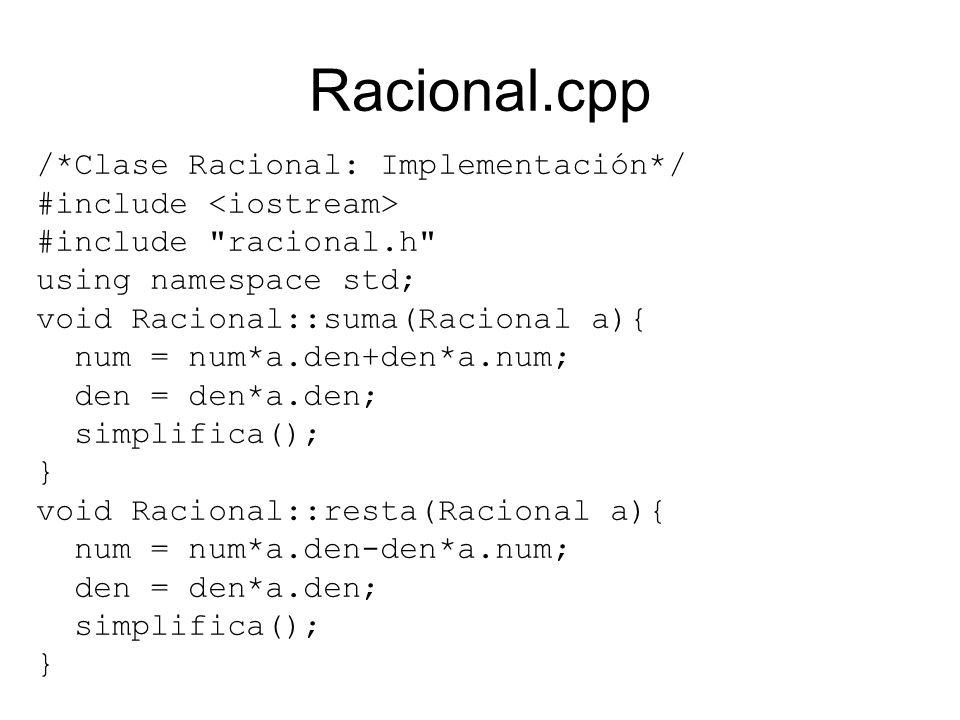 Racional.cpp /*Clase Racional: Implementación*/ #include #include racional.h using namespace std; void Racional::suma(Racional a){ num = num*a.den+den*a.num; den = den*a.den; simplifica(); } void Racional::resta(Racional a){ num = num*a.den-den*a.num; den = den*a.den; simplifica(); }