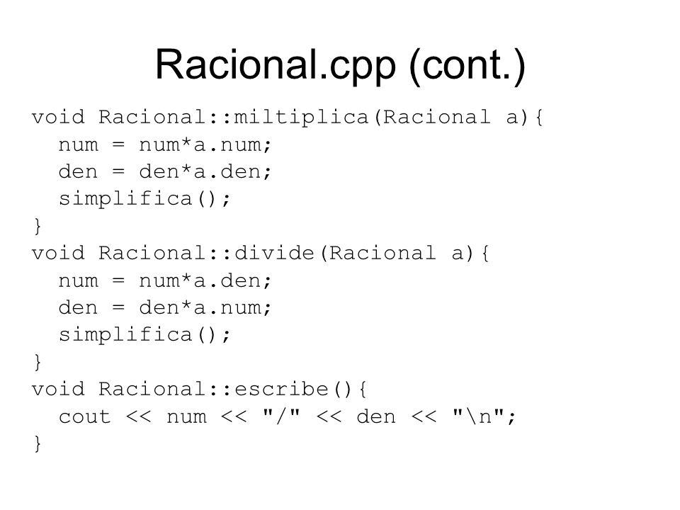 Racional.cpp (cont.) void Racional::miltiplica(Racional a){ num = num*a.num; den = den*a.den; simplifica(); } void Racional::divide(Racional a){ num = num*a.den; den = den*a.num; simplifica(); } void Racional::escribe(){ cout << num << / << den << \n ; }