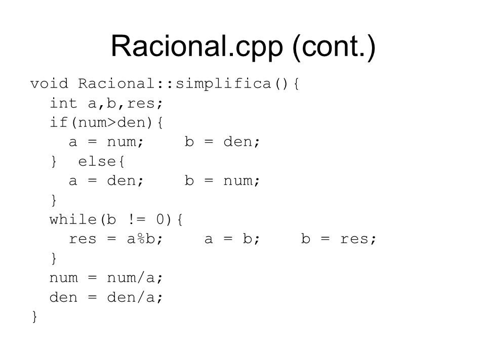 Racional.cpp (cont.) void Racional::simplifica(){ int a,b,res; if(num>den){ a = num; b = den; } else{ a = den; b = num; } while(b != 0){ res = a%b; a = b; b = res; } num = num/a; den = den/a; }