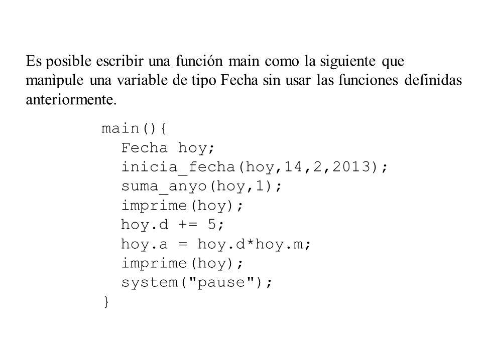 Es posible escribir una función main como la siguiente que manìpule una variable de tipo Fecha sin usar las funciones definidas anteriormente.