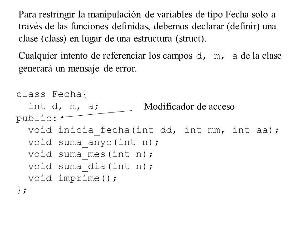 Para restringir la manipulación de variables de tipo Fecha solo a través de las funciones definidas, debemos declarar (definir) una clase (class) en lugar de una estructura (struct).