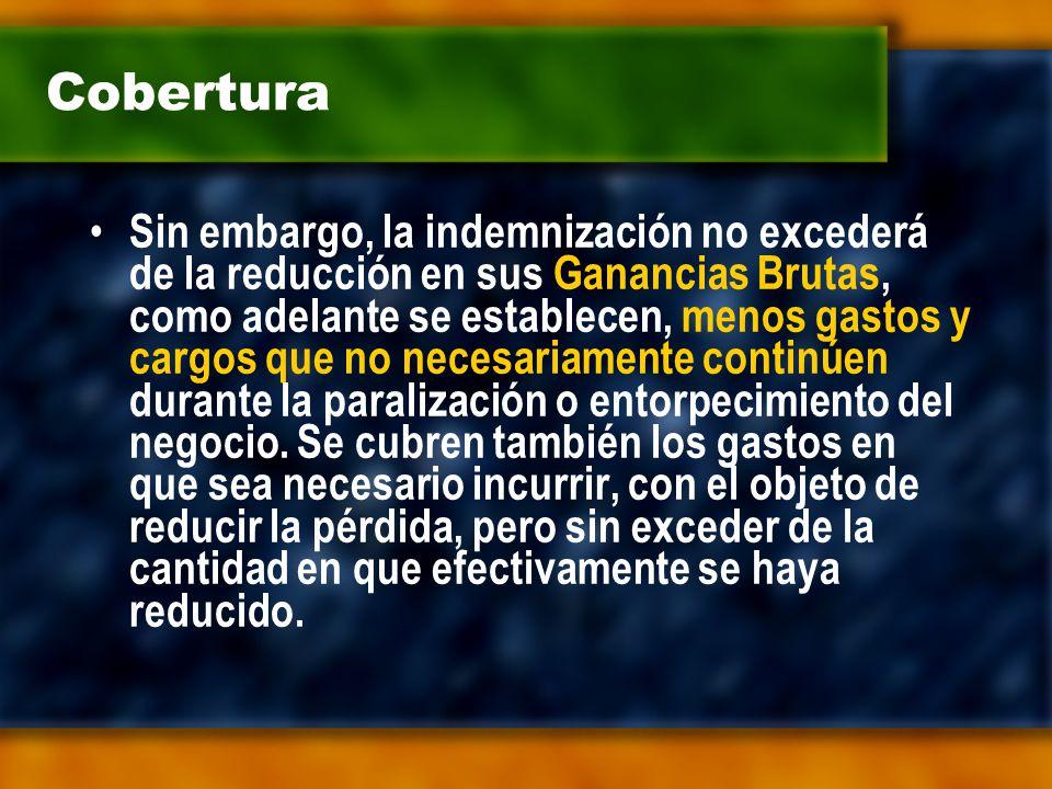 Cobertura Sin embargo, la indemnización no excederá de la reducción en sus Ganancias Brutas, como adelante se establecen, menos gastos y cargos que no necesariamente continúen durante la paralización o entorpecimiento del negocio.