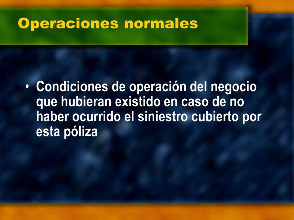 Operaciones normales Condiciones de operación del negocio que hubieran existido en caso de no haber ocurrido el siniestro cubierto por esta póliza