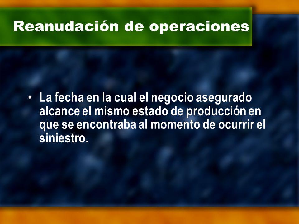Reanudación de operaciones La fecha en la cual el negocio asegurado alcance el mismo estado de producción en que se encontraba al momento de ocurrir el siniestro.